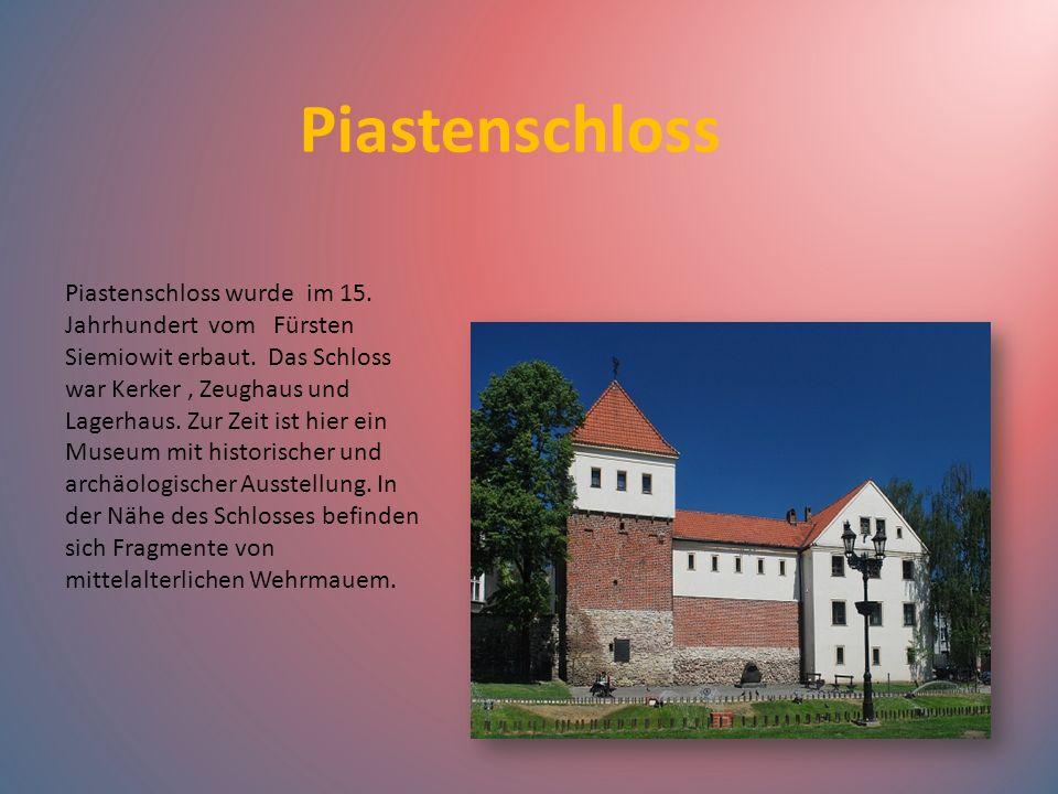 Piastenschloss Piastenschloss wurde im 15. Jahrhundert vom Fürsten Siemiowit erbaut. Das Schloss war Kerker, Zeughaus und Lagerhaus. Zur Zeit ist hier