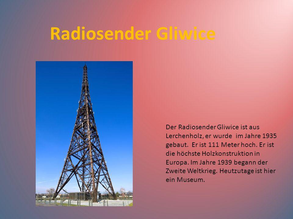 Radiosender Gliwice Der Radiosender Gliwice ist aus Lerchenholz, er wurde im Jahre 1935 gebaut. Er ist 111 Meter hoch. Er ist die höchste Holzkonstruk