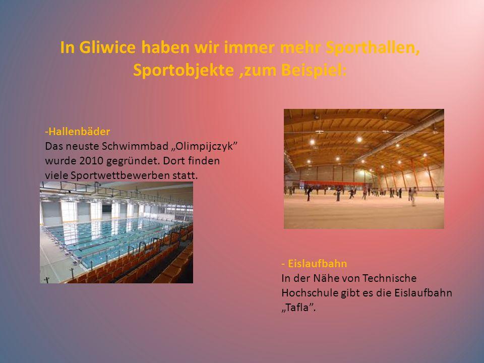 In Gliwice haben wir immer mehr Sporthallen, Sportobjekte,zum Beispiel: -Hallenbäder Das neuste Schwimmbad Olimpijczyk wurde 2010 gegründet. Dort find