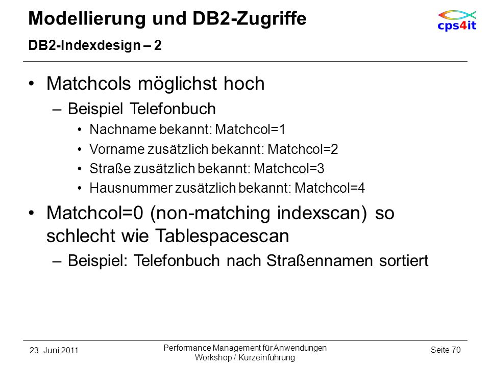 Modellierung und DB2-Zugriffe DB2-Indexdesign – 2 Matchcols möglichst hoch –Beispiel Telefonbuch Nachname bekannt: Matchcol=1 Vorname zusätzlich bekan