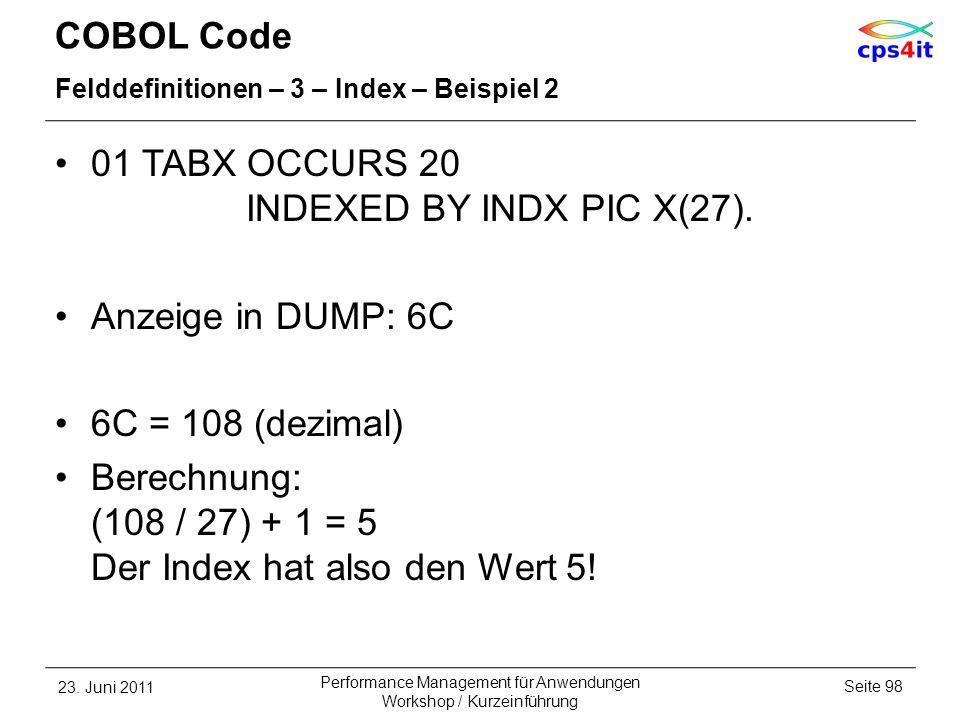 COBOL Code Felddefinitionen – 3 – Index – Beispiel 2 01 TABX OCCURS 20 INDEXED BY INDX PIC X(27). Anzeige in DUMP: 6C 6C = 108 (dezimal) Berechnung: (