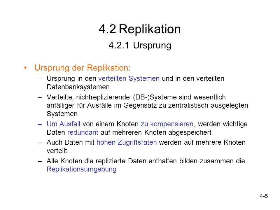 4-16 4.3 Synchronisation Ziel: konsistenter Zustand aller Kopien innerhalb einer Replikationsumgebung Bei Synchronisation müssen Änderungen von der Replikationssenke auf die Quelle und umgekehrt übertragen werden -Reintegration: Abgleich der geänderten Daten von Senke auf Quelle -Rückübertragung: Quelle überträgt aktuellen + konsistenten Datenzustand auf die Senke -Beide Phasen: Bidirektionale Synchronisation -Eine Phase: unidirektionale Synchronisation