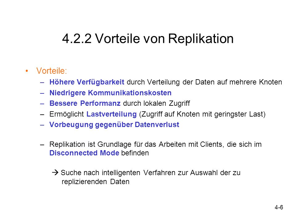 4-17 4.4 Klassische Replikations- und Synchronisationsverfahren Die wichtigsten Replikations- und Synchronisationsverfahren: 1.Konsistenzerhaltende Verfahren Pessimistische Verfahren (ROWA, Primary-Copy-Verfahren, Quorum,...) Optimistische Verfahren (Log-Transformation, Data-Patch-Verfahren) 2.Verfügbarkeitserhaltende Verfahren Epsilon-Serialisierbarkeit Quasi-Copy-Verfahren 3.Data Caching (Replikation innerhalb der Speicherhierarchie) 4.Data Hoarding (gezieltes Nachladen vom Server)