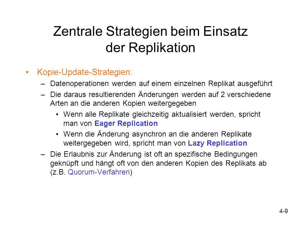 4-10 Zentrale Strategien beim Einsatz der Replikation Fehlerbehandlungsstrategien: –Enthält Methoden, mit denen auf Fehlersituationen während der Replikation reagiert wird –Repräsentiert den Ausnahmefall gegenüber den durch die Kopie- Update-Strategien abgedeckten Normalfall –Häufigste Fehlersituation sind typische Netzpartitionierungen, wenn also Clients dauerhaft vom Gesamtsystem getrennt werden –In mobilen Umgebungen aber Netzpartitionierungen Normalfall, deshalb hat die Fehlerbehandlung eine wichtige Rolle (Begriff Fehlerbehandlung in diesem Zusammenhang fraglich)