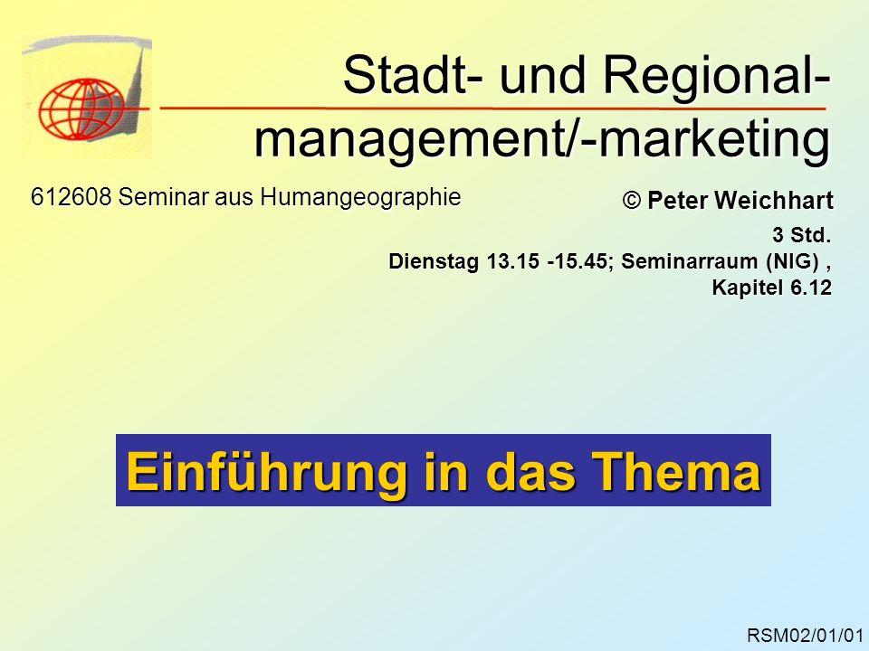 Stadt- und Regional- management/-marketing RSM02/01/01 © Peter Weichhart 612608 Seminar aus Humangeographie 3 Std. Dienstag 13.15 -15.45; Seminarraum