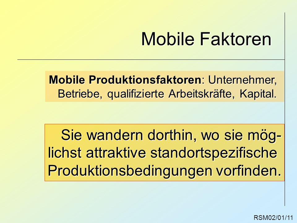 RSM02/01/11 Mobile Faktoren Mobile Produktionsfaktoren: Unternehmer, Betriebe, qualifizierte Arbeitskräfte, Kapital. Sie wandern dorthin, wo sie mög-