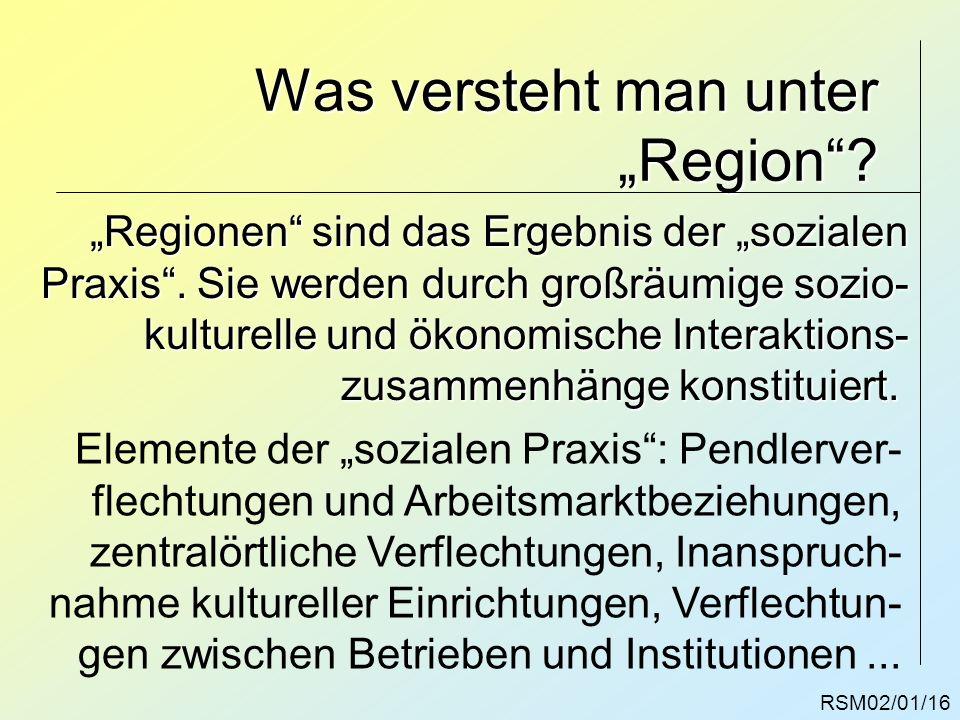 RSM02/01/16 Was versteht man unter Region? Regionen sind das Ergebnis der sozialen Praxis. Sie werden durch großräumige sozio- kulturelle und ökonomis