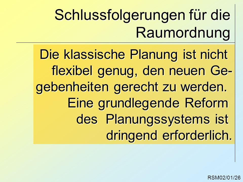 RSM02/01/26 Schlussfolgerungen für die Raumordnung Die klassische Planung ist nicht flexibel genug, den neuen Ge- gebenheiten gerecht zu werden. Eine