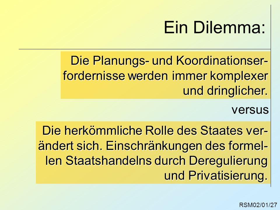 RSM02/01/27 Ein Dilemma: Die Planungs- und Koordinationser- fordernisse werden immer komplexer und dringlicher. versus Die herkömmliche Rolle des Staa