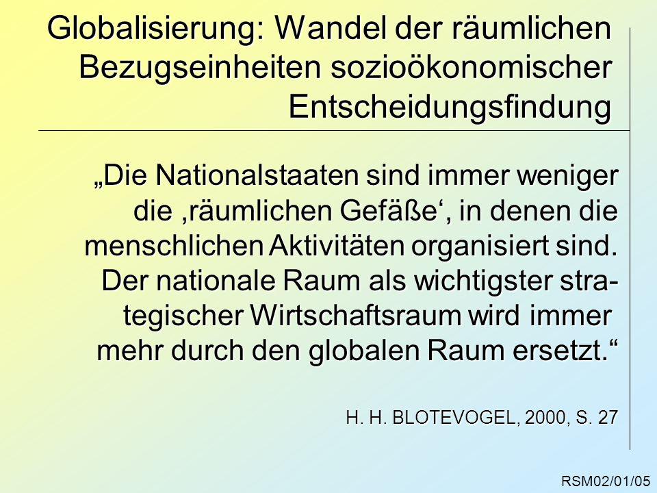 RSM02/01/05 Globalisierung: Wandel der räumlichen Bezugseinheiten sozioökonomischer Entscheidungsfindung Die Nationalstaaten sind immer weniger die,rä