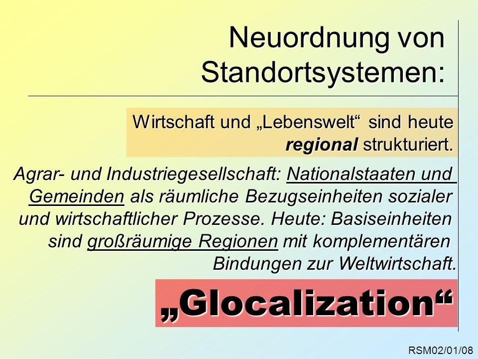 RSM02/01/08 Neuordnung von Standortsystemen: Wirtschaft und Lebenswelt sind heute regional strukturiert. Agrar- und Industriegesellschaft: Nationalsta