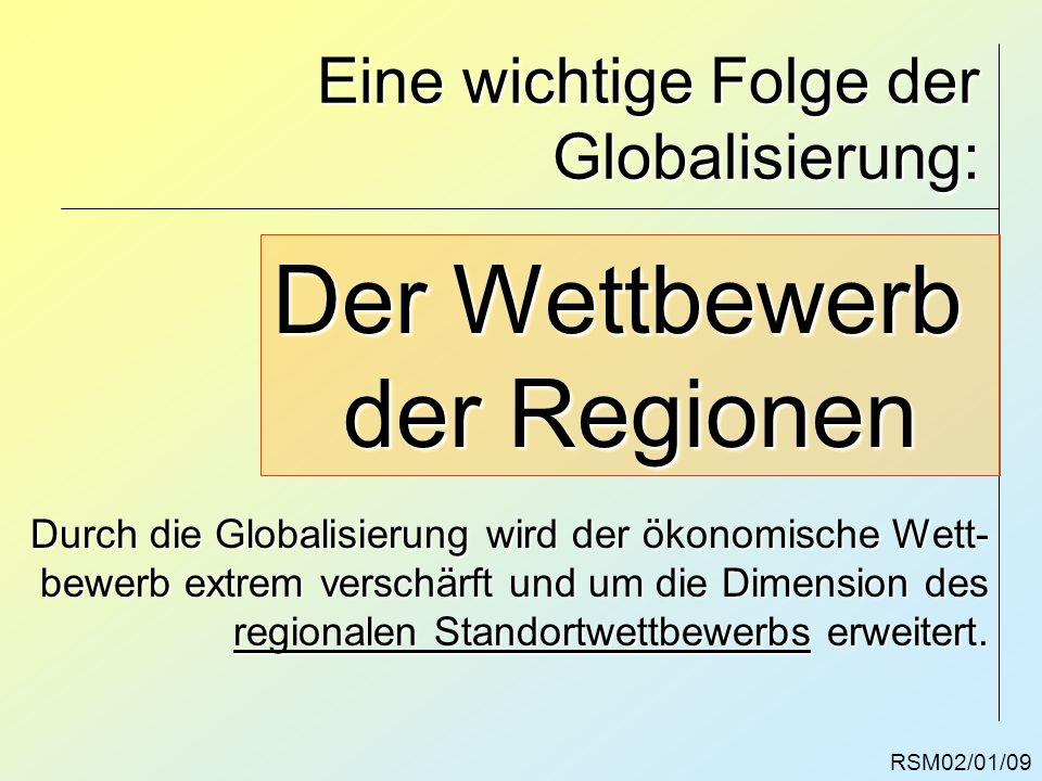 RSM02/01/09 Eine wichtige Folge der Globalisierung: Der Wettbewerb der Regionen Durch die Globalisierung wird der ökonomische Wett- bewerb extrem vers