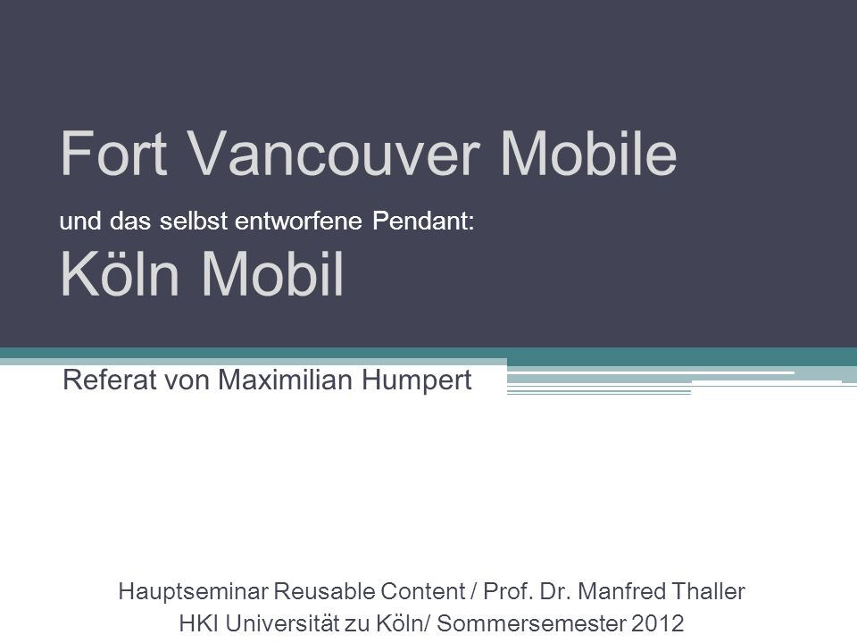 Fort Vancouver Mobile und das selbst entworfene Pendant: Köln Mobil Hauptseminar Reusable Content / Prof. Dr. Manfred Thaller HKI Universität zu Köln/