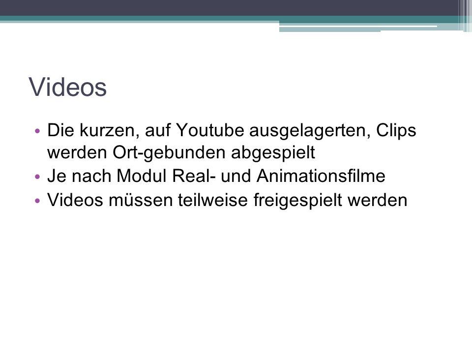 Videos Die kurzen, auf Youtube ausgelagerten, Clips werden Ort-gebunden abgespielt Je nach Modul Real- und Animationsfilme Videos müssen teilweise fre
