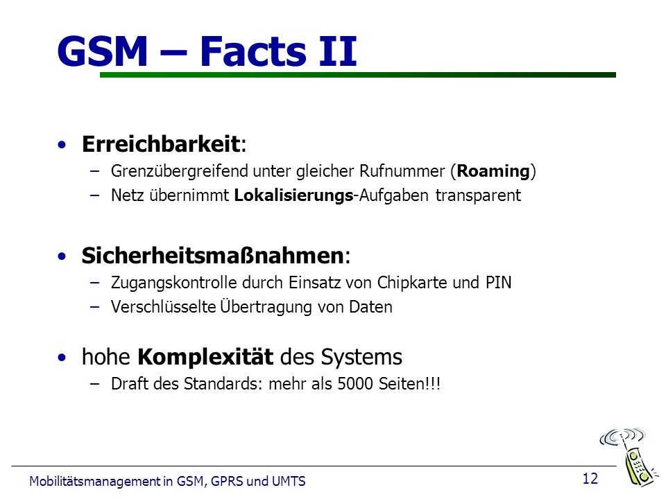12 Mobilitätsmanagement in GSM, GPRS und UMTS GSM – Facts II Erreichbarkeit: –Grenzübergreifend unter gleicher Rufnummer (Roaming) –Netz übernimmt Lok