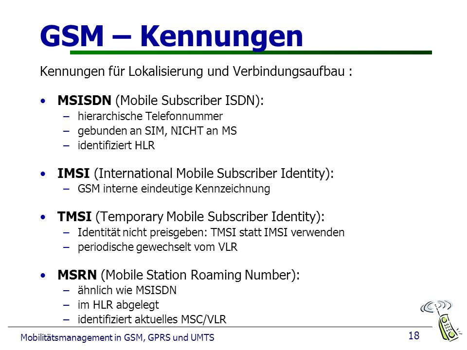 18 Mobilitätsmanagement in GSM, GPRS und UMTS GSM – Kennungen Kennungen für Lokalisierung und Verbindungsaufbau : MSISDN (Mobile Subscriber ISDN): –hierarchische Telefonnummer –gebunden an SIM, NICHT an MS –identifiziert HLR IMSI (International Mobile Subscriber Identity): –GSM interne eindeutige Kennzeichnung TMSI (Temporary Mobile Subscriber Identity): –Identität nicht preisgeben: TMSI statt IMSI verwenden –periodische gewechselt vom VLR MSRN (Mobile Station Roaming Number): –ähnlich wie MSISDN –im HLR abgelegt –identifiziert aktuelles MSC/VLR