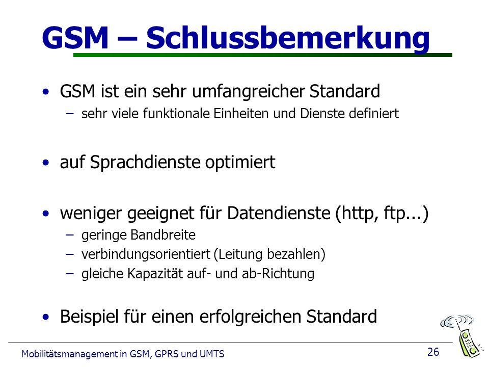 26 Mobilitätsmanagement in GSM, GPRS und UMTS GSM – Schlussbemerkung GSM ist ein sehr umfangreicher Standard –sehr viele funktionale Einheiten und Dienste definiert auf Sprachdienste optimiert weniger geeignet für Datendienste (http, ftp...) –geringe Bandbreite –verbindungsorientiert (Leitung bezahlen) –gleiche Kapazität auf- und ab-Richtung Beispiel für einen erfolgreichen Standard