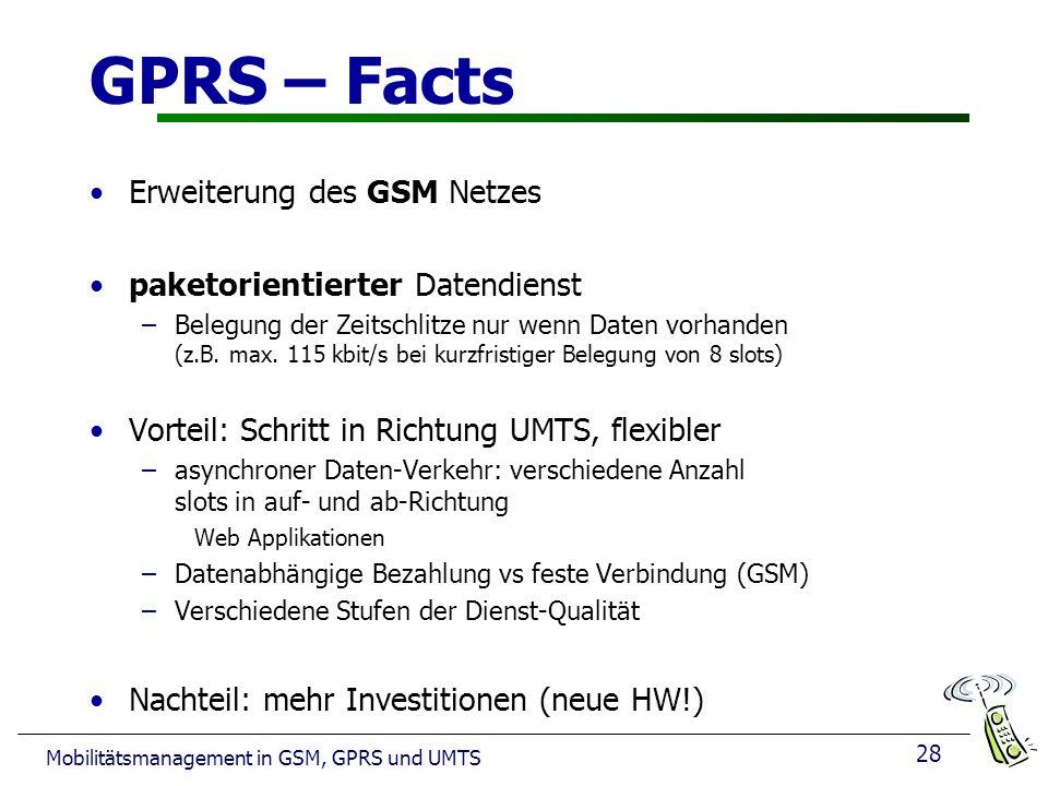 28 Mobilitätsmanagement in GSM, GPRS und UMTS GPRS – Facts Erweiterung des GSM Netzes paketorientierter Datendienst –Belegung der Zeitschlitze nur wen