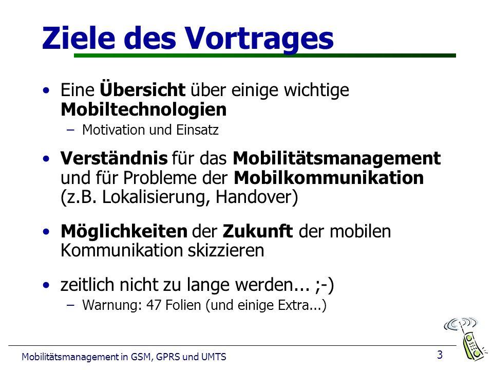 3 Mobilitätsmanagement in GSM, GPRS und UMTS Ziele des Vortrages Eine Übersicht über einige wichtige Mobiltechnologien –Motivation und Einsatz Verständnis für das Mobilitätsmanagement und für Probleme der Mobilkommunikation (z.B.