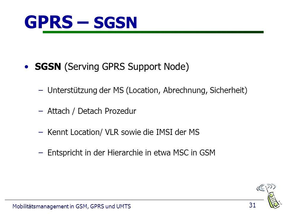 31 Mobilitätsmanagement in GSM, GPRS und UMTS GPRS – SGSN SGSN (Serving GPRS Support Node) –Unterstützung der MS (Location, Abrechnung, Sicherheit) –Attach / Detach Prozedur –Kennt Location/ VLR sowie die IMSI der MS –Entspricht in der Hierarchie in etwa MSC in GSM