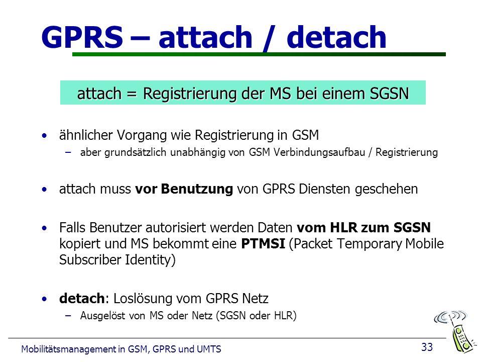 33 Mobilitätsmanagement in GSM, GPRS und UMTS GPRS – attach / detach ähnlicher Vorgang wie Registrierung in GSM –aber grundsätzlich unabhängig von GSM Verbindungsaufbau / Registrierung attach muss vor Benutzung von GPRS Diensten geschehen Falls Benutzer autorisiert werden Daten vom HLR zum SGSN kopiert und MS bekommt eine PTMSI (Packet Temporary Mobile Subscriber Identity) detach: Loslösung vom GPRS Netz –Ausgelöst von MS oder Netz (SGSN oder HLR) attach = Registrierung der MS bei einem SGSN