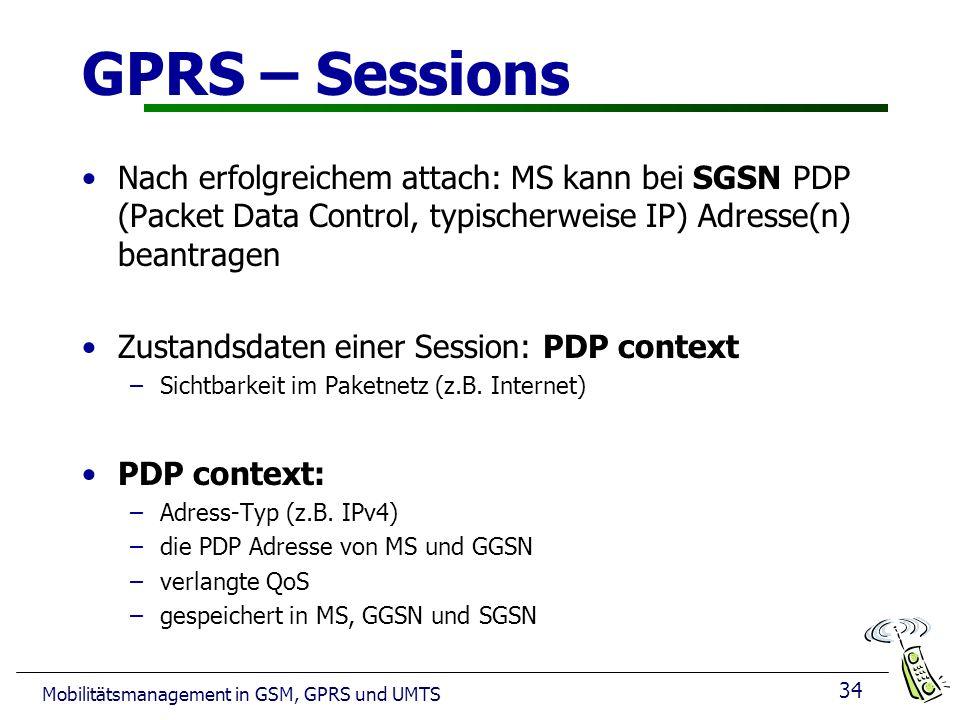 34 Mobilitätsmanagement in GSM, GPRS und UMTS GPRS – Sessions Nach erfolgreichem attach: MS kann bei SGSN PDP (Packet Data Control, typischerweise IP) Adresse(n) beantragen Zustandsdaten einer Session: PDP context –Sichtbarkeit im Paketnetz (z.B.