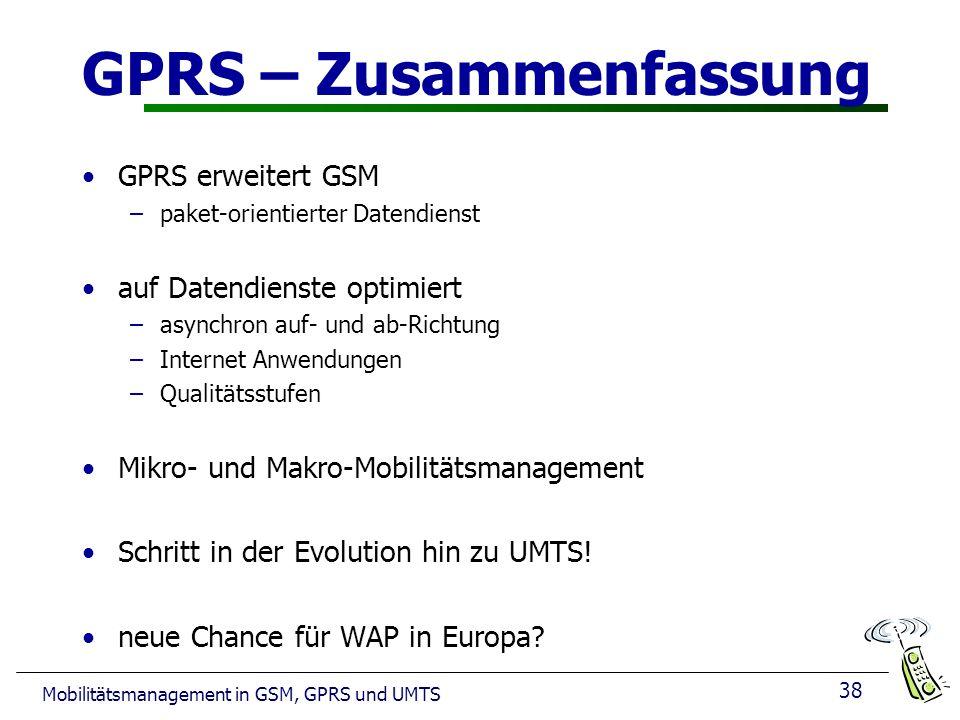 38 Mobilitätsmanagement in GSM, GPRS und UMTS GPRS – Zusammenfassung GPRS erweitert GSM –paket-orientierter Datendienst auf Datendienste optimiert –asynchron auf- und ab-Richtung –Internet Anwendungen –Qualitätsstufen Mikro- und Makro-Mobilitätsmanagement Schritt in der Evolution hin zu UMTS.