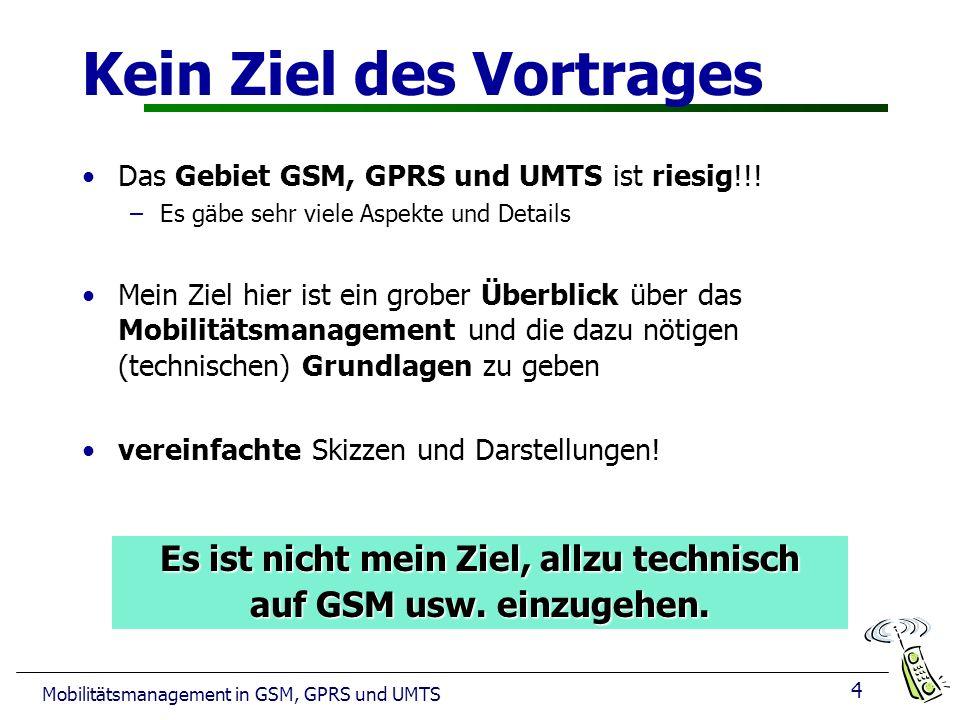 4 Mobilitätsmanagement in GSM, GPRS und UMTS Kein Ziel des Vortrages Das Gebiet GSM, GPRS und UMTS ist riesig!!! –Es gäbe sehr viele Aspekte und Detai