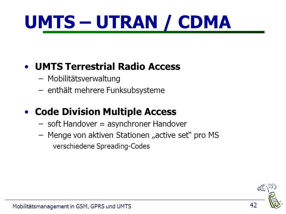 42 Mobilitätsmanagement in GSM, GPRS und UMTS UMTS – UTRAN / CDMA UMTS Terrestrial Radio Access –Mobilitätsverwaltung –enthält mehrere Funksubsysteme
