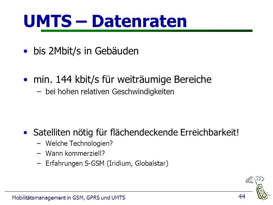 44 Mobilitätsmanagement in GSM, GPRS und UMTS UMTS – Datenraten bis 2Mbit/s in Gebäuden min. 144 kbit/s für weiträumige Bereiche –bei hohen relativen
