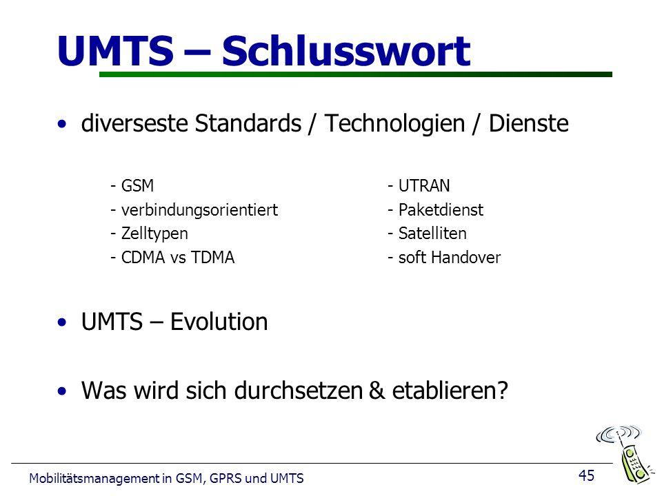 45 Mobilitätsmanagement in GSM, GPRS und UMTS UMTS – Schlusswort diverseste Standards / Technologien / Dienste - GSM- UTRAN - verbindungsorientiert- Paketdienst - Zelltypen- Satelliten - CDMA vs TDMA- soft Handover UMTS – Evolution Was wird sich durchsetzen & etablieren?