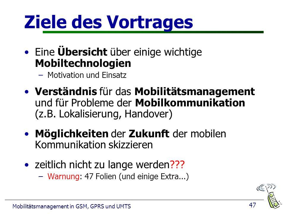 47 Mobilitätsmanagement in GSM, GPRS und UMTS Ziele des Vortrages Eine Übersicht über einige wichtige Mobiltechnologien –Motivation und Einsatz Verständnis für das Mobilitätsmanagement und für Probleme der Mobilkommunikation (z.B.
