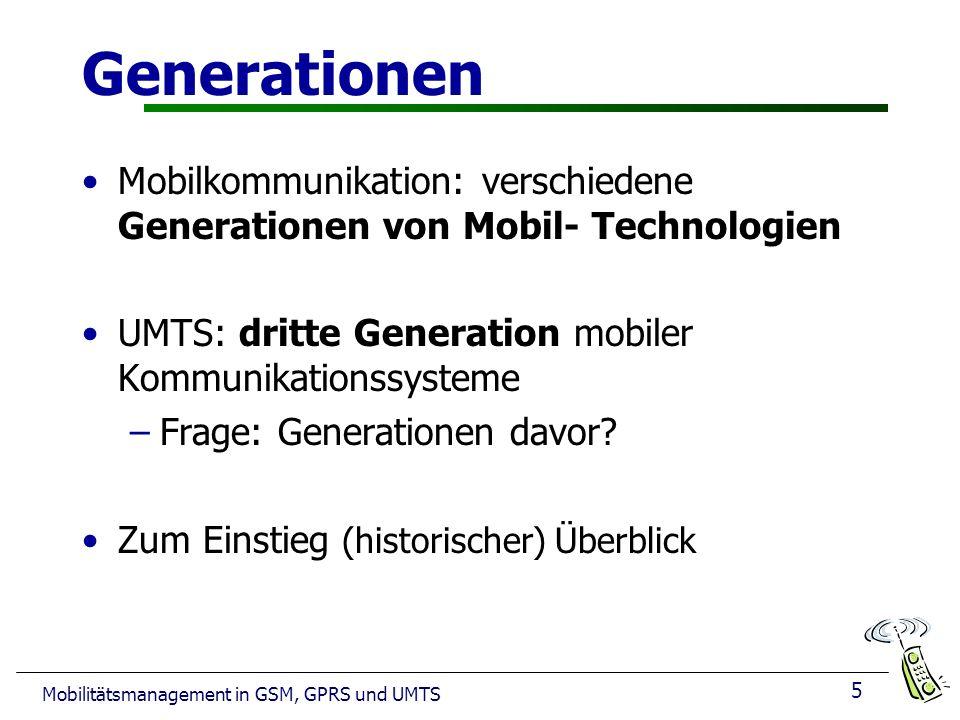 5 Mobilitätsmanagement in GSM, GPRS und UMTS Generationen Mobilkommunikation: verschiedene Generationen von Mobil- Technologien UMTS: dritte Generation mobiler Kommunikationssysteme –Frage: Generationen davor.