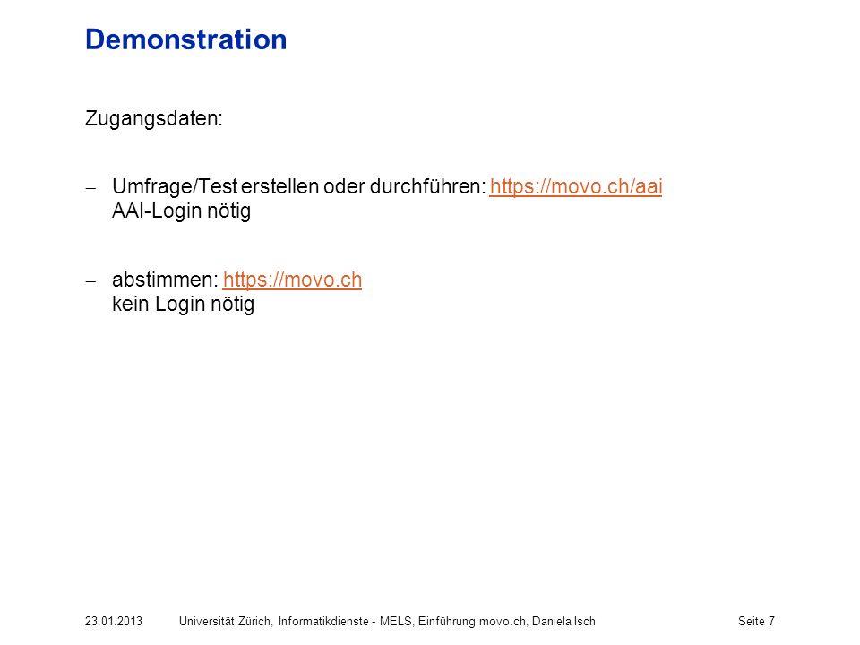 Seite 7 Demonstration Zugangsdaten: Umfrage/Test erstellen oder durchführen: https://movo.ch/aai AAI-Login nötighttps://movo.ch/aai abstimmen: https://movo.ch kein Login nötighttps://movo.ch Universität Zürich, Informatikdienste - MELS, Einführung movo.ch, Daniela Isch23.01.2013