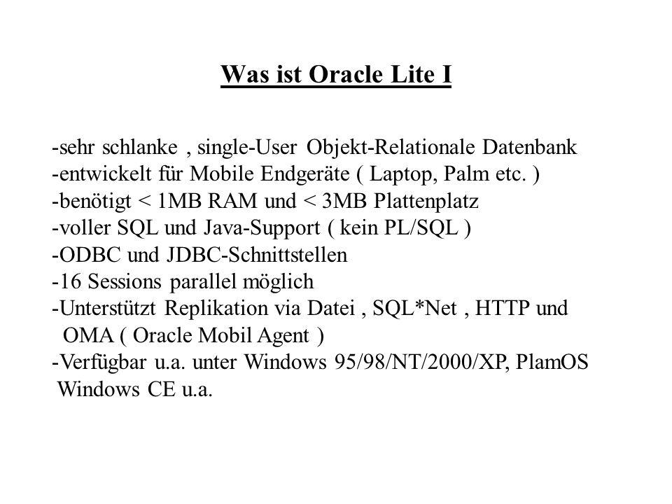 Was ist Oracle Lite II – Kompatibilität mit Großer DB -keine Unterstützung von PL/SQL, Trigger und Proceduren in Java -Single.User Datenbank, keine Unterstützung von Serverfunktionaltäten wie SQL*Net Listener, CORBA ORB u.a.