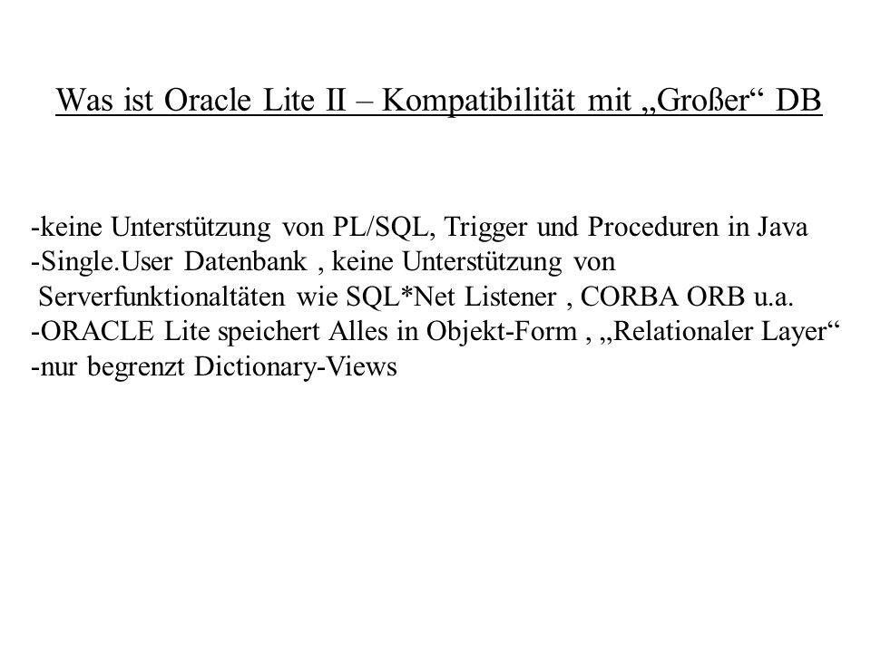 Einordnung von Oracle Lite -Java Datenbank für verschiedenen Hardwareplattformen ( Mobile Endgeräte ) -Als Standalone-Datenbank vergleichbar mit Local ADS, locales Interbase -> Vorteil : Code-Kompatibilität mit großer ORACLE-DB Replikation / Synchronisation mit zentralen Oracle-Datenbanken Softwareverteilung über Web -> Wermutstropfen aus Delphianer-Sicht : fehlende PL/SQL Unterstützung -> JAVA