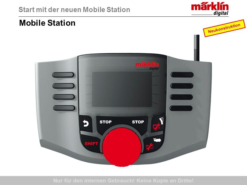 Mobile Station Start mit der neuen Mobile Station Neukonstruktion Nur für den internen Gebrauch! Keine Kopie an Dritte!