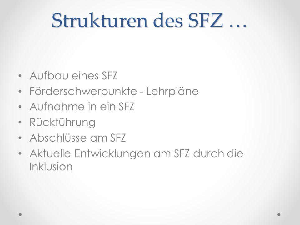 Strukturen des SFZ … Aufbau eines SFZ Förderschwerpunkte - Lehrpläne Aufnahme in ein SFZ Rückführung Abschlüsse am SFZ Aktuelle Entwicklungen am SFZ d