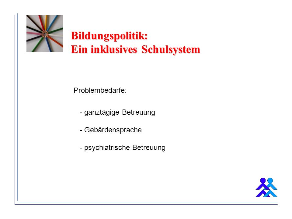 Bildungspolitik: Ein inklusives Schulsystem Problembedarfe: - ganztägige Betreuung - Gebärdensprache - psychiatrische Betreuung