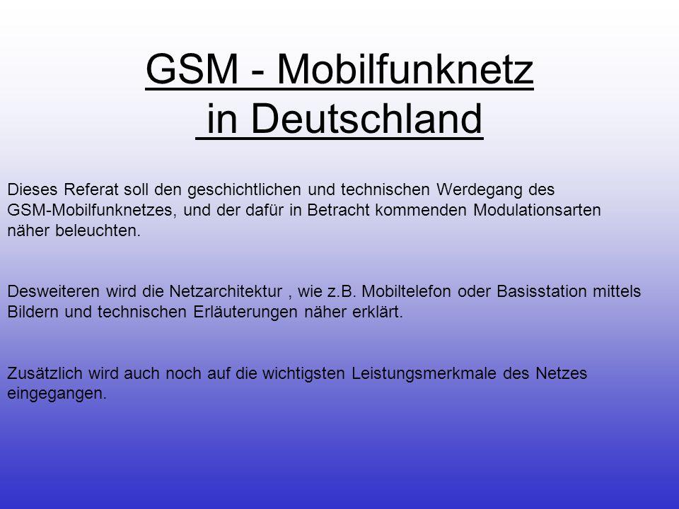 GSM - Mobilfunknetz in Deutschland Dieses Referat soll den geschichtlichen und technischen Werdegang des GSM-Mobilfunknetzes, und der dafür in Betracht kommenden Modulationsarten näher beleuchten.