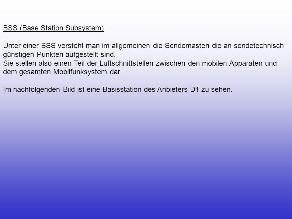 BSS (Base Station Subsystem) Unter einer BSS versteht man im allgemeinen die Sendemasten die an sendetechnisch günstigen Punkten aufgestellt sind. Sie