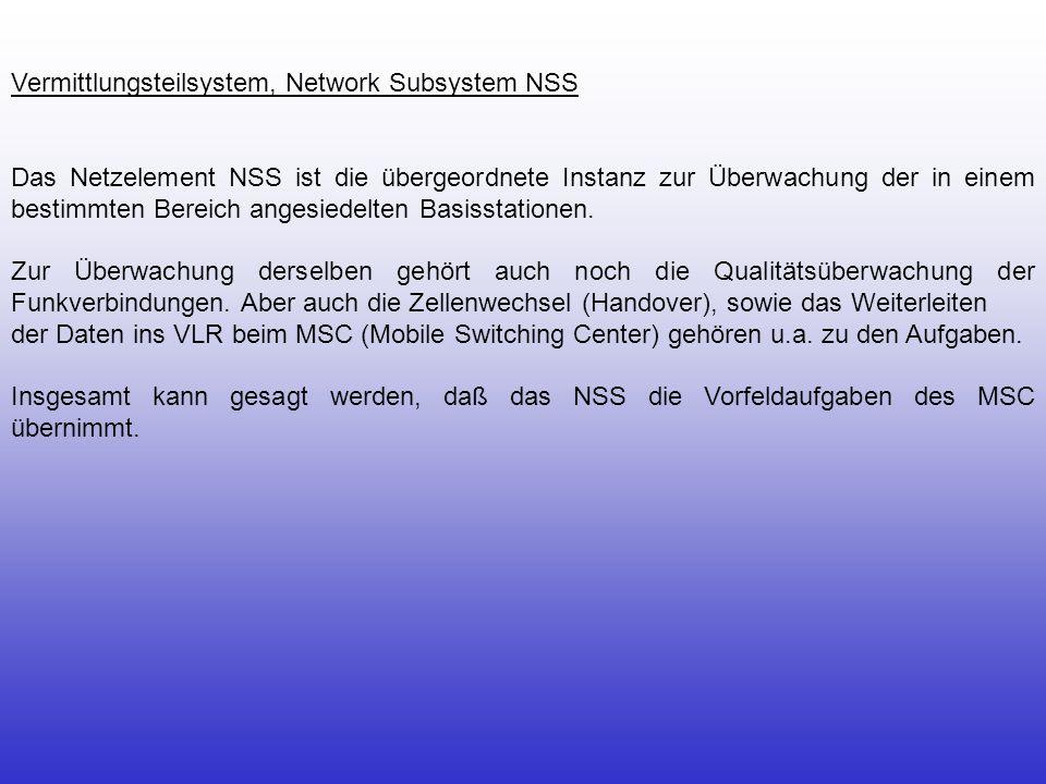 Vermittlungsteilsystem, Network Subsystem NSS Das Netzelement NSS ist die übergeordnete Instanz zur Überwachung der in einem bestimmten Bereich angesi