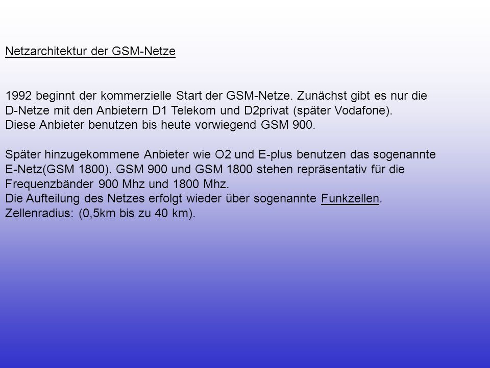 Netzarchitektur der GSM-Netze 1992 beginnt der kommerzielle Start der GSM-Netze. Zunächst gibt es nur die D-Netze mit den Anbietern D1 Telekom und D2p