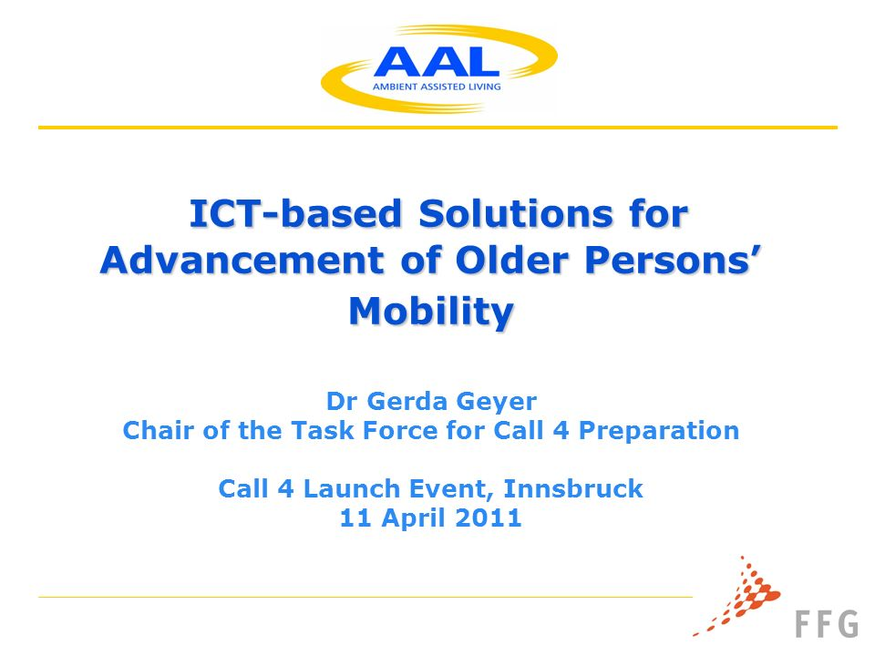 ICT-based Solutions for Advancement of Older Persons Mobility ICT-based Solutions for Advancement of Older Persons Mobility Dr Gerda Geyer Chair of the Task Force for Call 4 Preparation Call 4 Launch Event, Innsbruck 11 April 2011