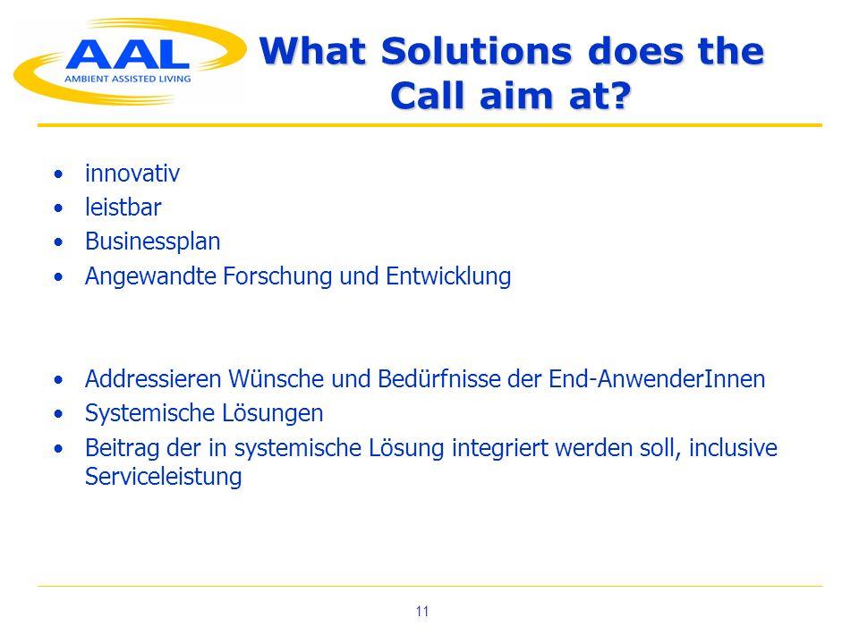 11 What Solutions does the Call aim at? innovativ leistbar Businessplan Angewandte Forschung und Entwicklung Addressieren Wünsche und Bedürfnisse der