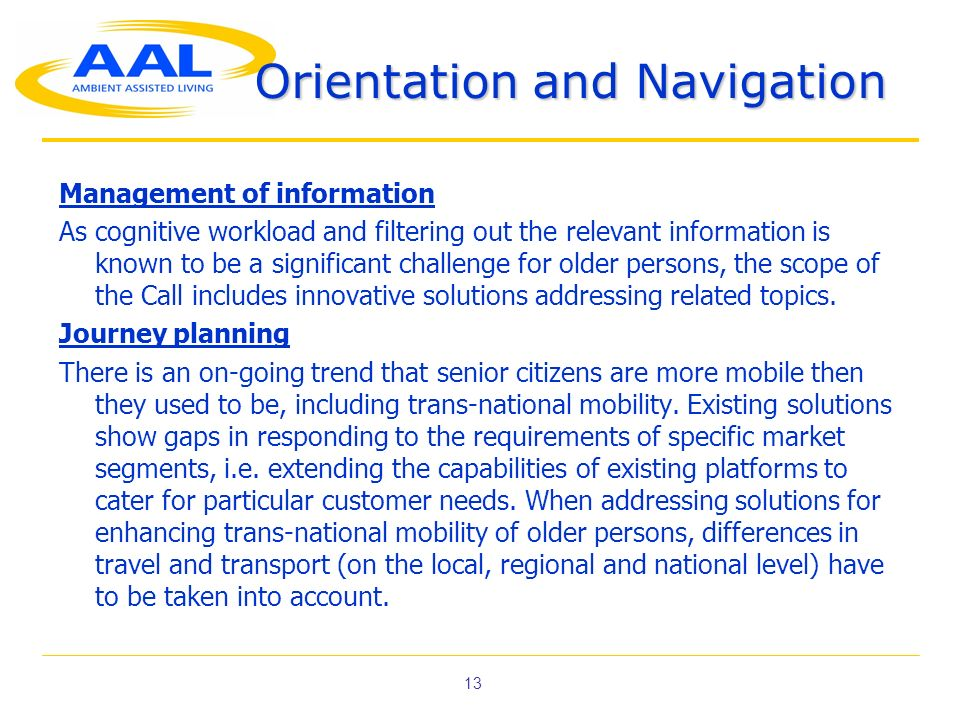 13 Orientation and Navigation Management of information As cognitive workload and filtering out the relevant information is known to be a significant challenge for older persons, the scope of the Call includes innovative solutions addressing related topics.