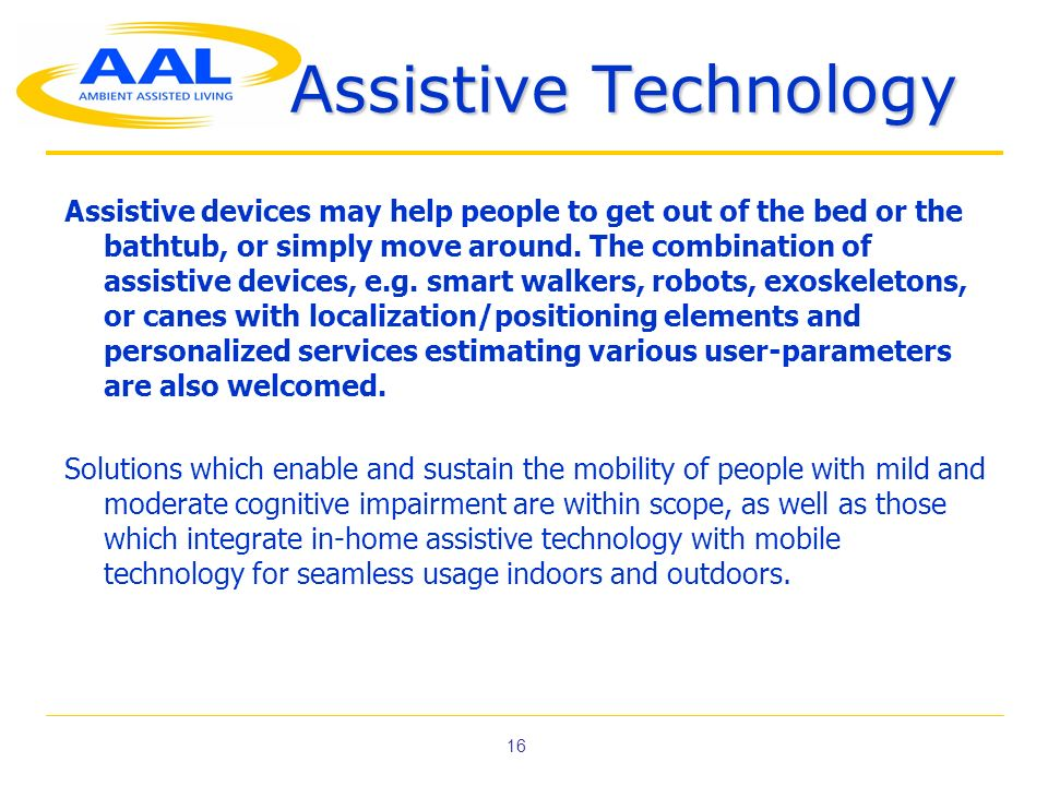 16 Assistive Technology Assistive devices may help people to get out of the bed or the bathtub, or simply move around.