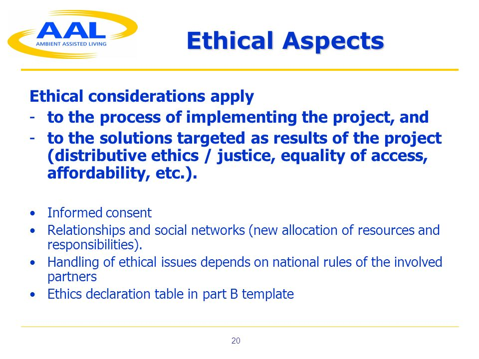 20 Ethical Aspects Ethical considerations apply -to the process of implementing the project, and -to the solutions targeted as results of the project