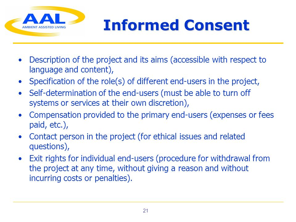 21 Informed Consent Description of the project and its aims (accessible with respect to language and content), Specification of the role(s) of different end-users in the project, Self-determination of the end-users (must be able to turn off systems or services at their own discretion), Compensation provided to the primary end-users (expenses or fees paid, etc.), Contact person in the project (for ethical issues and related questions), Exit rights for individual end-users (procedure for withdrawal from the project at any time, without giving a reason and without incurring costs or penalties).