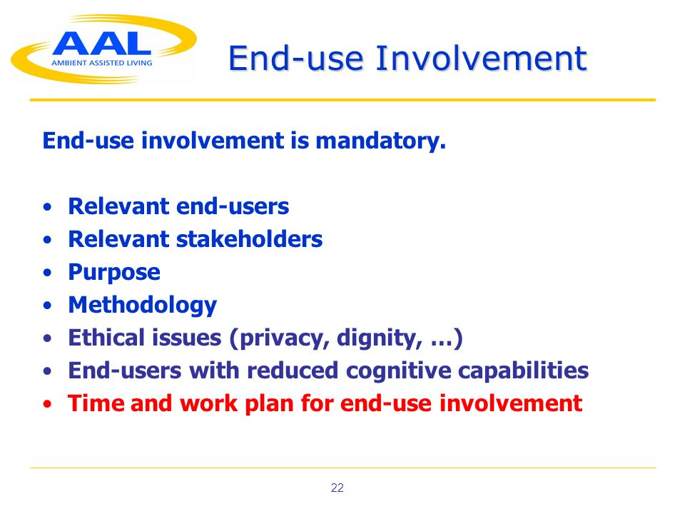 22 End-use Involvement End-use involvement is mandatory. Relevant end-users Relevant stakeholders Purpose Methodology Ethical issues (privacy, dignity